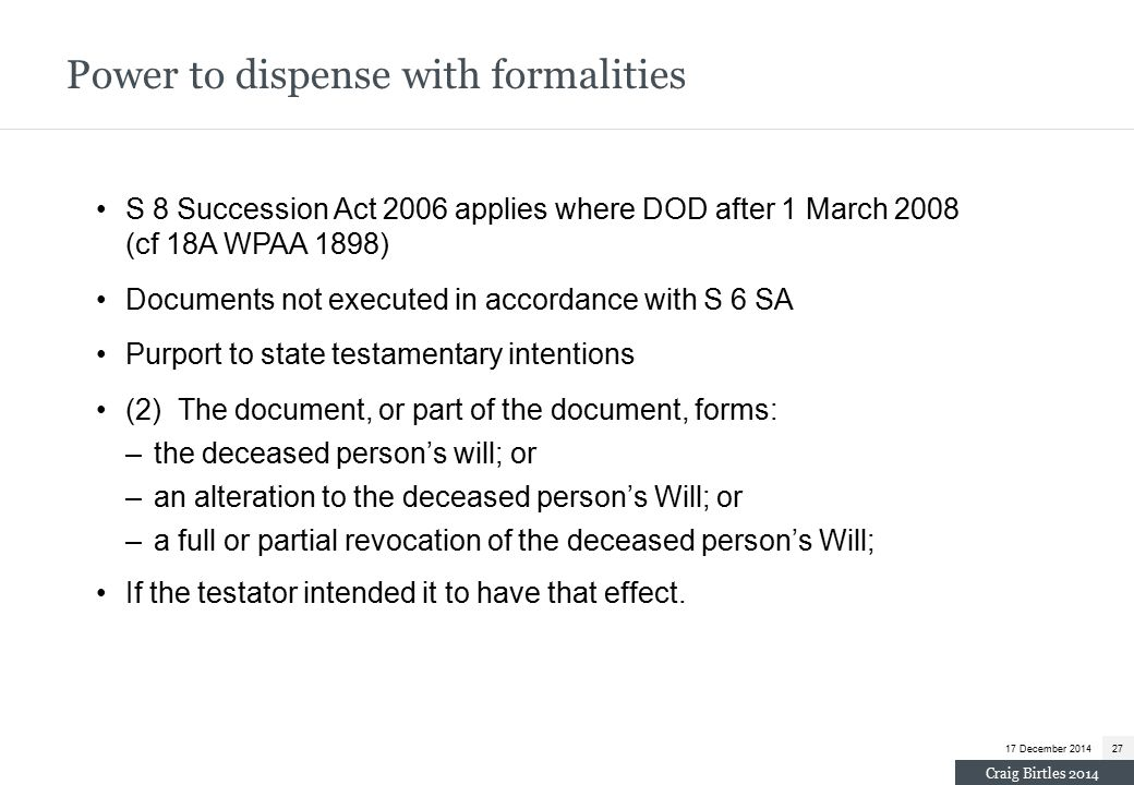 S 8 Succession Act 2006 applies where DOD after 1 March 2008 (cf 18A WPAA 1898) Documents not executed in accordance with S 6 SA Purport to state testamentary intentions (2) The document, or part of the document, forms: –the deceased person's will; or –an alteration to the deceased person's Will; or –a full or partial revocation of the deceased person's Will; If the testator intended it to have that effect.