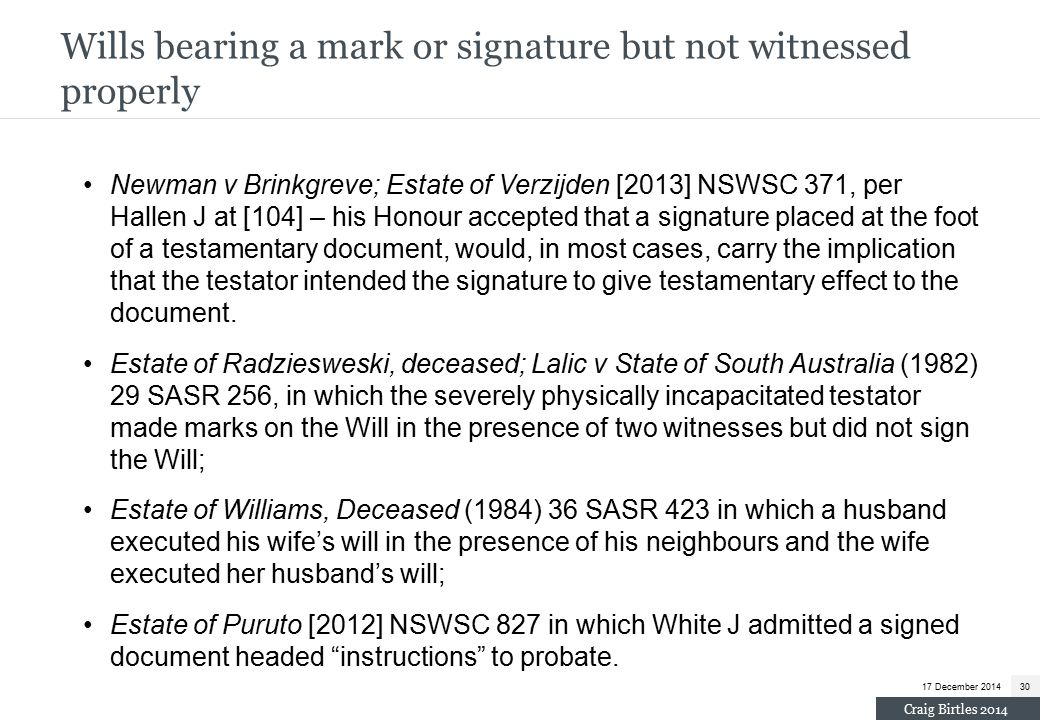 Newman v Brinkgreve; Estate of Verzijden [2013] NSWSC 371, per Hallen J at [104] – his Honour accepted that a signature placed at the foot of a testamentary document, would, in most cases, carry the implication that the testator intended the signature to give testamentary effect to the document.