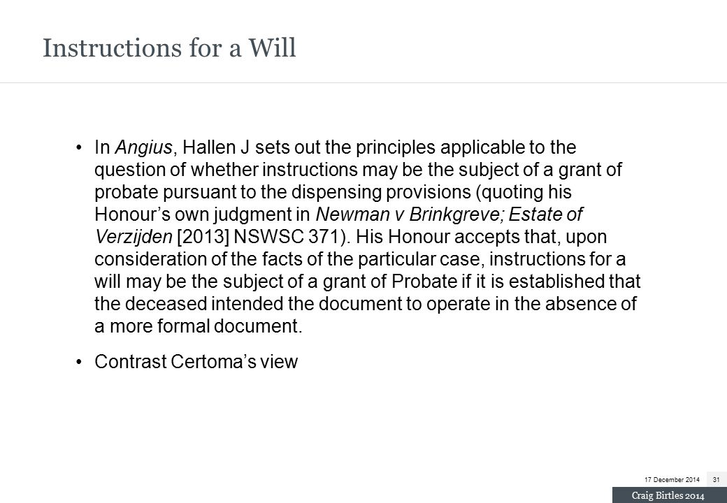 In Angius, Hallen J sets out the principles applicable to the question of whether instructions may be the subject of a grant of probate pursuant to the dispensing provisions (quoting his Honour's own judgment in Newman v Brinkgreve; Estate of Verzijden [2013] NSWSC 371).