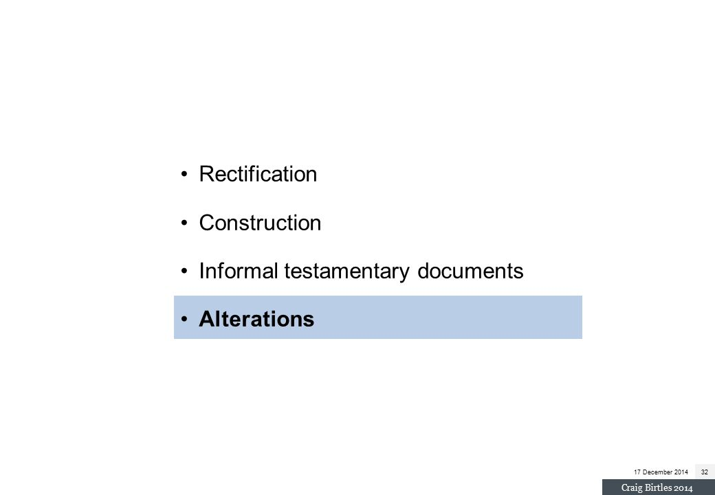 Rectification Construction Informal testamentary documents Alterations 17 December 201432 Craig Birtles 2014