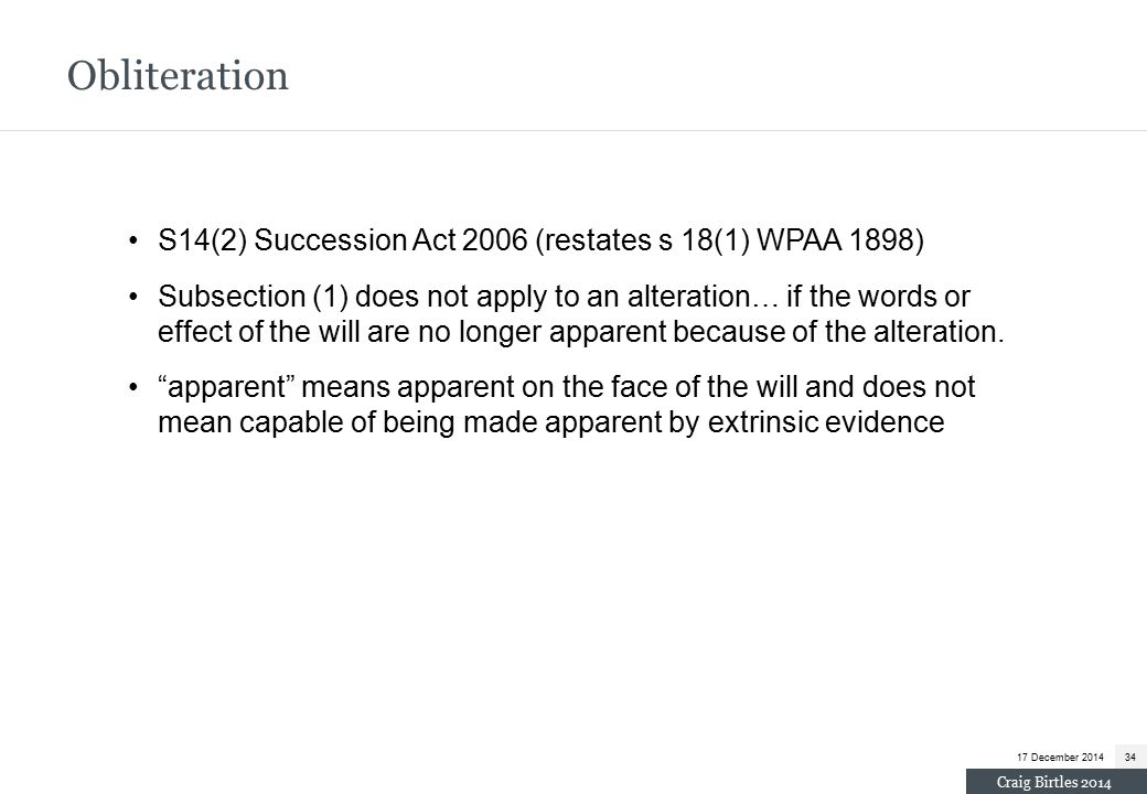 S14(2) Succession Act 2006 (restates s 18(1) WPAA 1898) Subsection (1) does not apply to an alteration… if the words or effect of the will are no longer apparent because of the alteration.