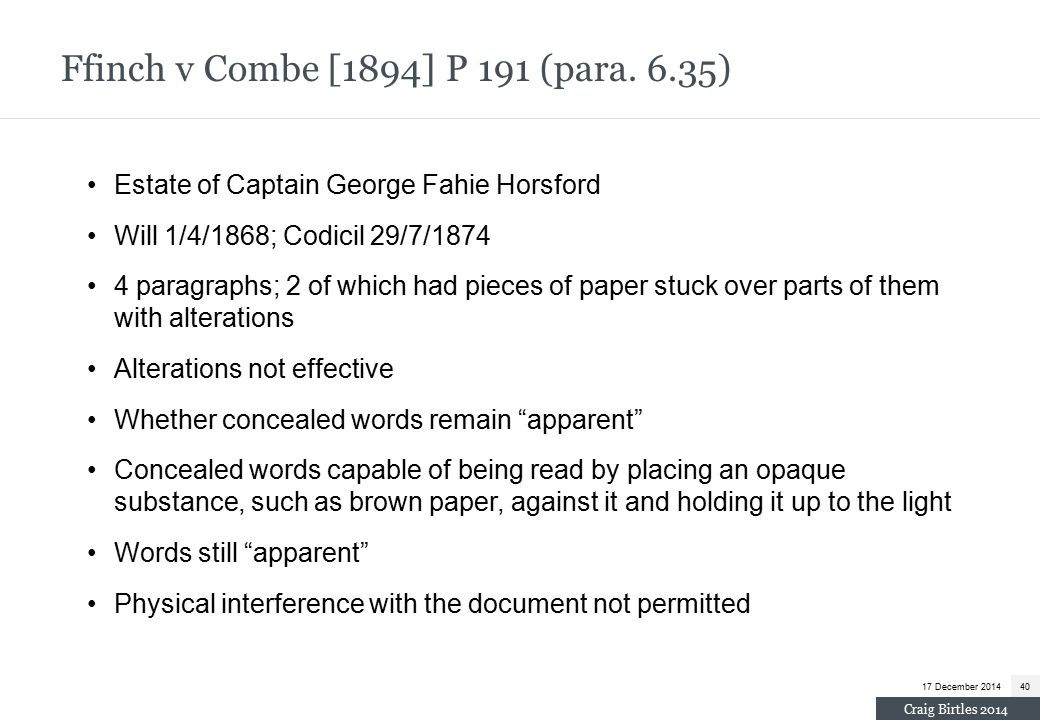 Estate of Captain George Fahie Horsford Will 1/4/1868; Codicil 29/7/1874 4 paragraphs; 2 of which had pieces of paper stuck over parts of them with alterations Alterations not effective Whether concealed words remain apparent Concealed words capable of being read by placing an opaque substance, such as brown paper, against it and holding it up to the light Words still apparent Physical interference with the document not permitted Ffinch v Combe [1894] P 191 (para.