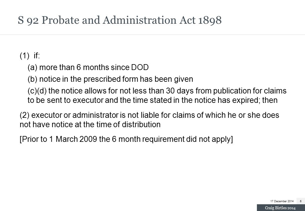 (1) if: (a) more than 6 months since DOD (b) notice in the prescribed form has been given (c)(d) the notice allows for not less than 30 days from publication for claims to be sent to executor and the time stated in the notice has expired; then (2) executor or administrator is not liable for claims of which he or she does not have notice at the time of distribution [Prior to 1 March 2009 the 6 month requirement did not apply] S 92 Probate and Administration Act 1898 17 December 20146 Craig Birtles 2014