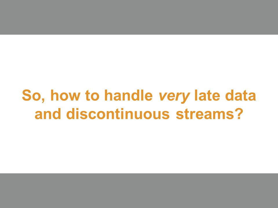 So, how to handle very late data and discontinuous streams? 15