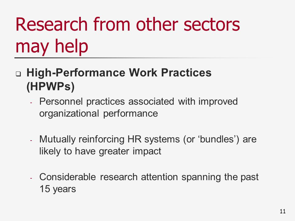 Research from other sectors may help  High-Performance Work Practices (HPWPs) - Personnel practices associated with improved organizational performance - Mutually reinforcing HR systems (or 'bundles') are likely to have greater impact - Considerable research attention spanning the past 15 years 11