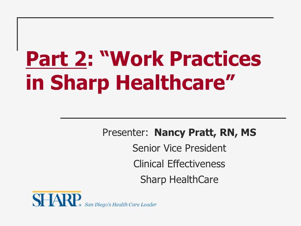 Part 2: Work Practices in Sharp Healthcare Presenter: Nancy Pratt, RN, MS Senior Vice President Clinical Effectiveness Sharp HealthCare
