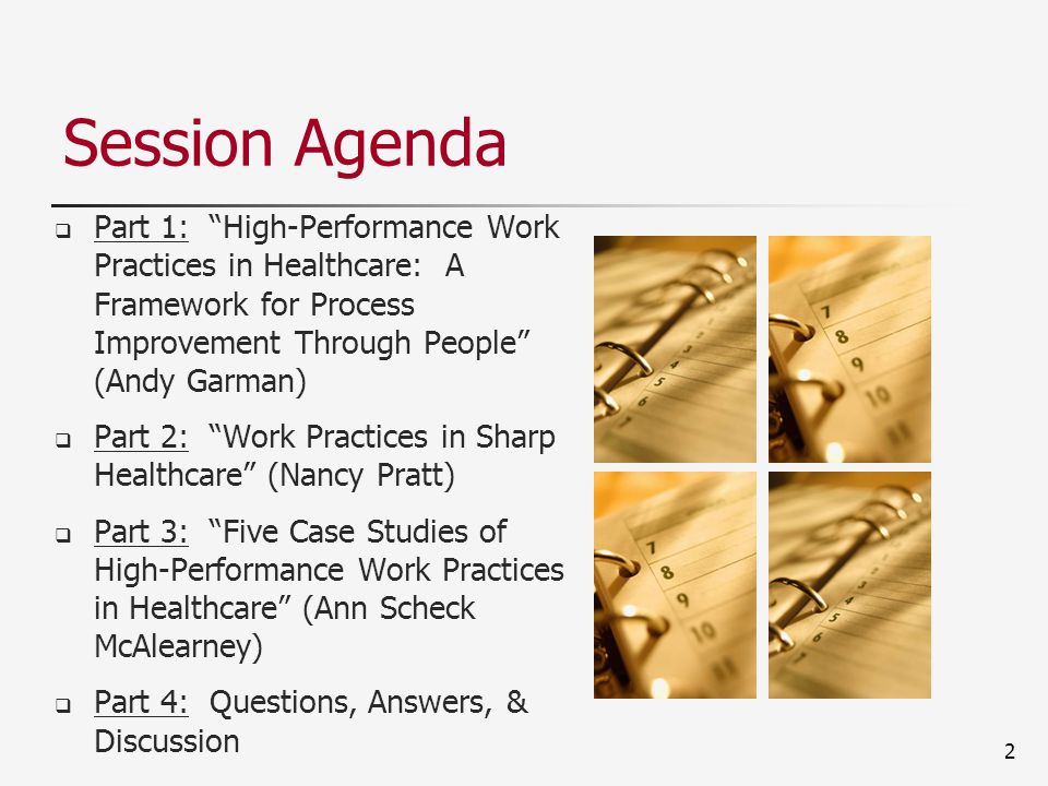 2 Session Agenda  Part 1: High-Performance Work Practices in Healthcare: A Framework for Process Improvement Through People (Andy Garman)  Part 2: Work Practices in Sharp Healthcare (Nancy Pratt)  Part 3: Five Case Studies of High-Performance Work Practices in Healthcare (Ann Scheck McAlearney)  Part 4: Questions, Answers, & Discussion