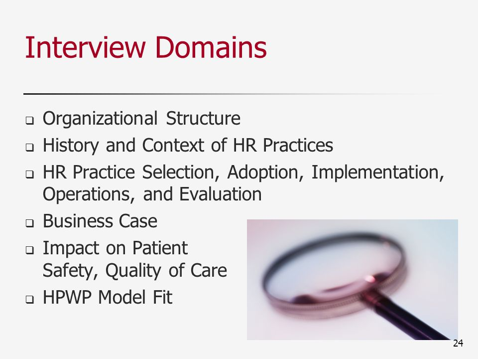 Interview Domains  Organizational Structure  History and Context of HR Practices  HR Practice Selection, Adoption, Implementation, Operations, and Evaluation  Business Case  Impact on Patient Safety, Quality of Care  HPWP Model Fit 24