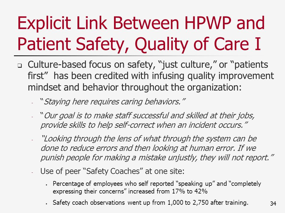 Explicit Link Between HPWP and Patient Safety, Quality of Care I  Culture-based focus on safety, just culture, or patients first has been credited with infusing quality improvement mindset and behavior throughout the organization: - Staying here requires caring behaviors. - Our goal is to make staff successful and skilled at their jobs, provide skills to help self-correct when an incident occurs. - Looking through the lens of what through the system can be done to reduce errors and then looking at human error.