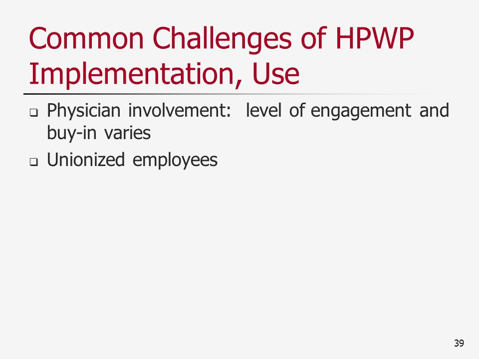 Common Challenges of HPWP Implementation, Use  Physician involvement: level of engagement and buy-in varies  Unionized employees 39