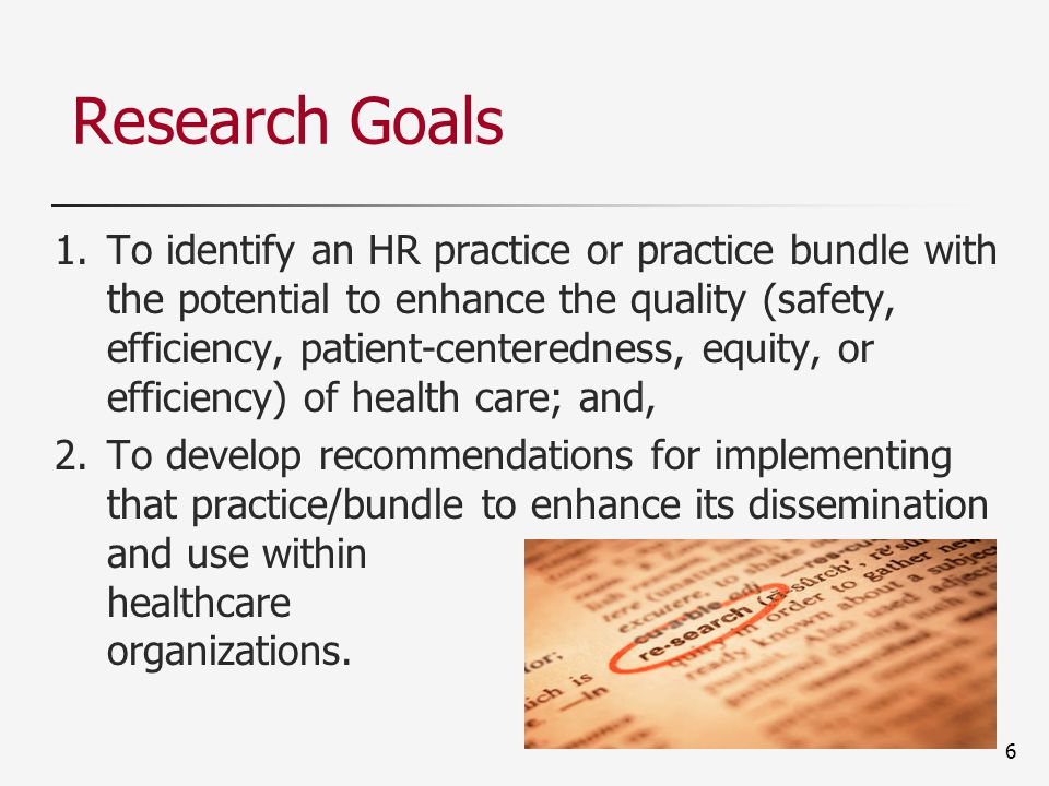 6 Research Goals 1.To identify an HR practice or practice bundle with the potential to enhance the quality (safety, efficiency, patient-centeredness, equity, or efficiency) of health care; and, 2.To develop recommendations for implementing that practice/bundle to enhance its dissemination and use within healthcare organizations.