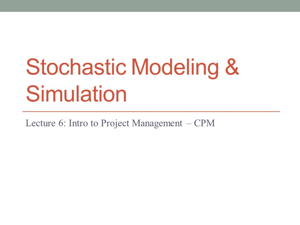 Stochastic Modeling & Simulation Lecture 6: Intro to Project Management – CPM