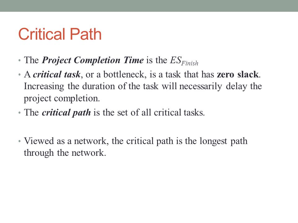 Critical Path The Project Completion Time is the ES Finish A critical task, or a bottleneck, is a task that has zero slack.
