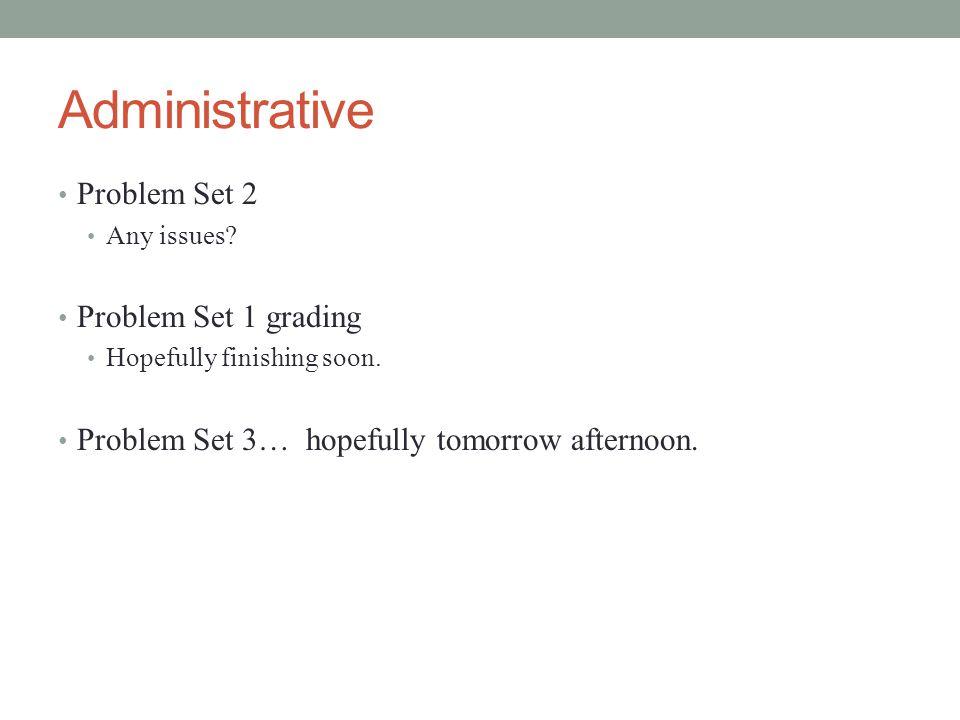 Administrative Problem Set 2 Any issues.Problem Set 1 grading Hopefully finishing soon.