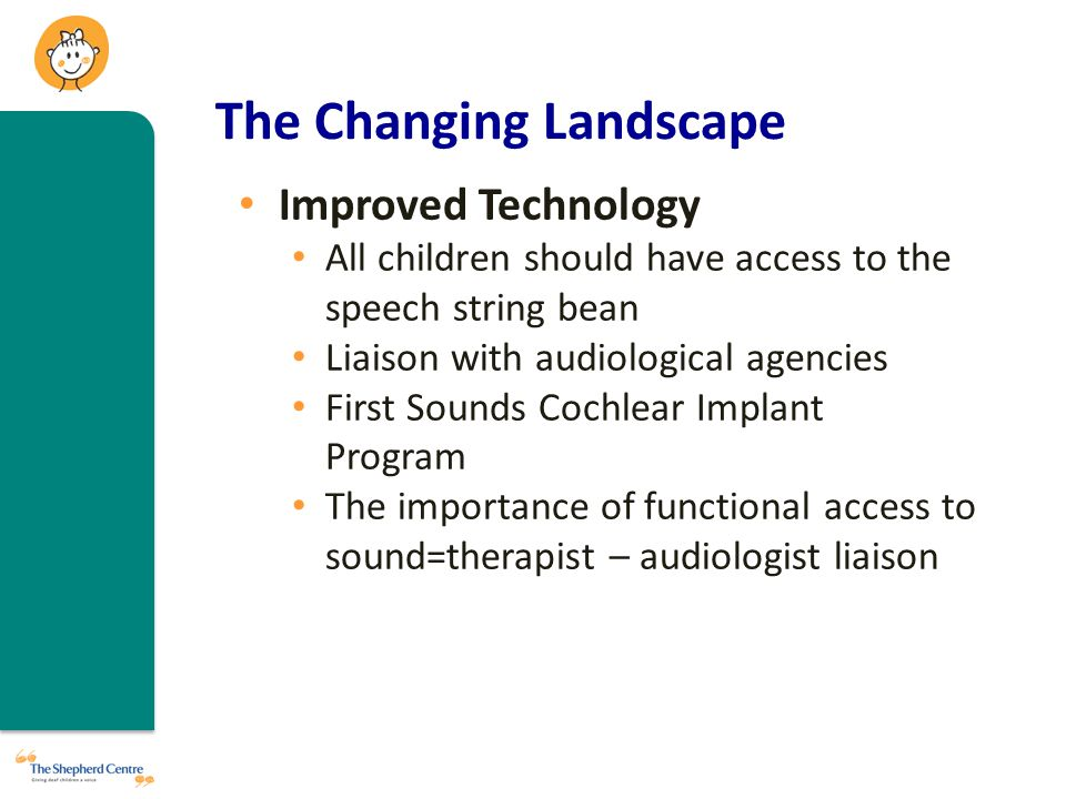 The Changing Landscape Improved Technology All children should have access to the speech string bean Liaison with audiological agencies First Sounds Cochlear Implant Program The importance of functional access to sound=therapist – audiologist liaison