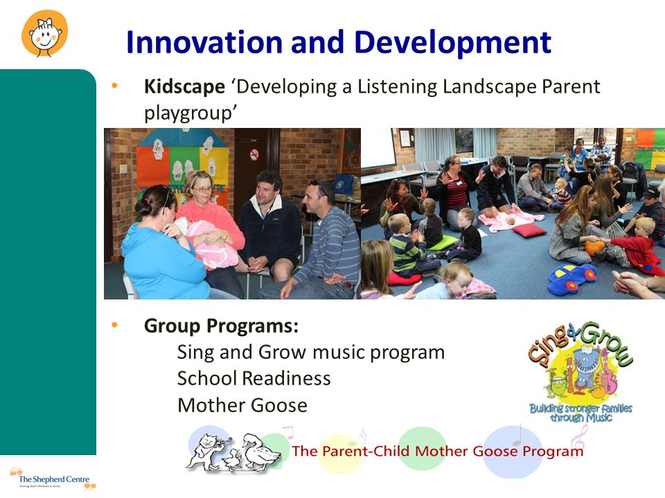 Innovation and Development Kidscape 'Developing a Listening Landscape Parent playgroup' Group Programs: Sing and Grow music program School Readiness Mother Goose