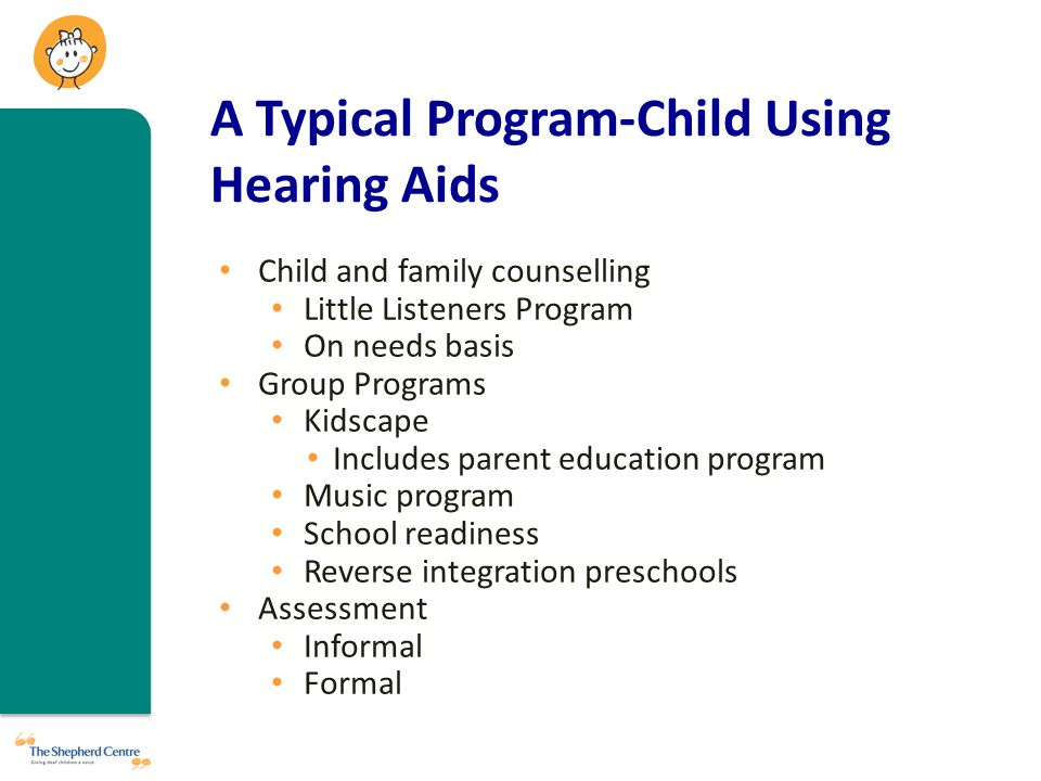 A Typical Program-Child Using Hearing Aids Child and family counselling Little Listeners Program On needs basis Group Programs Kidscape Includes parent education program Music program School readiness Reverse integration preschools Assessment Informal Formal