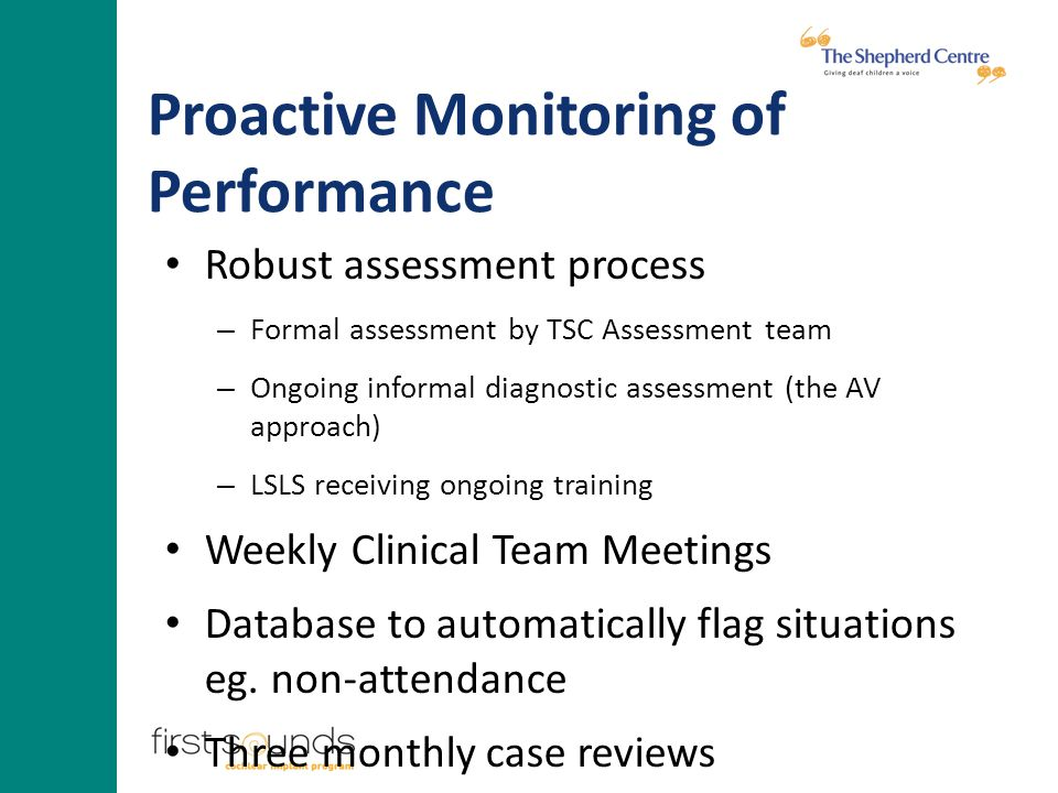 Proactive Monitoring of Performance Robust assessment process – Formal assessment by TSC Assessment team – Ongoing informal diagnostic assessment (the AV approach) – LSLS receiving ongoing training Weekly Clinical Team Meetings Database to automatically flag situations eg.
