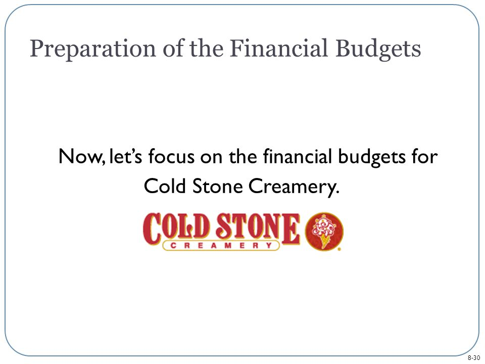 8-30 Preparation of the Financial Budgets Now, let's focus on the financial budgets for Cold Stone Creamery.