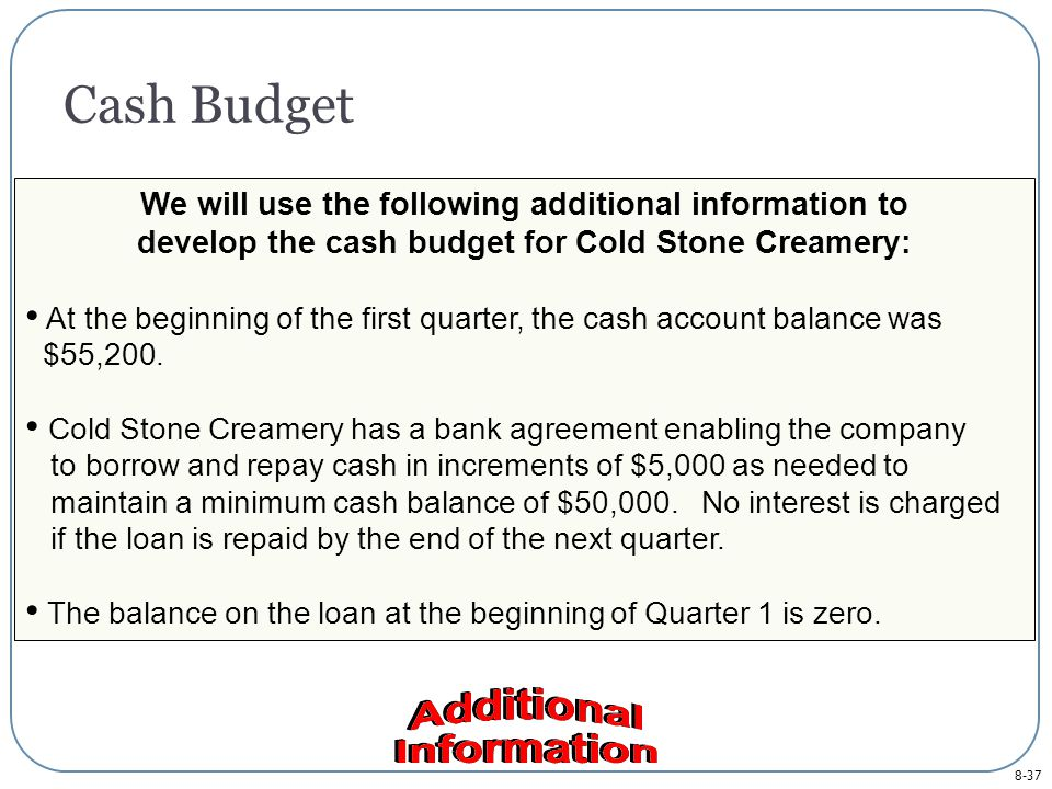8-37 Cash Budget We will use the following additional information to develop the cash budget for Cold Stone Creamery: At the beginning of the first quarter, the cash account balance was $55,200.