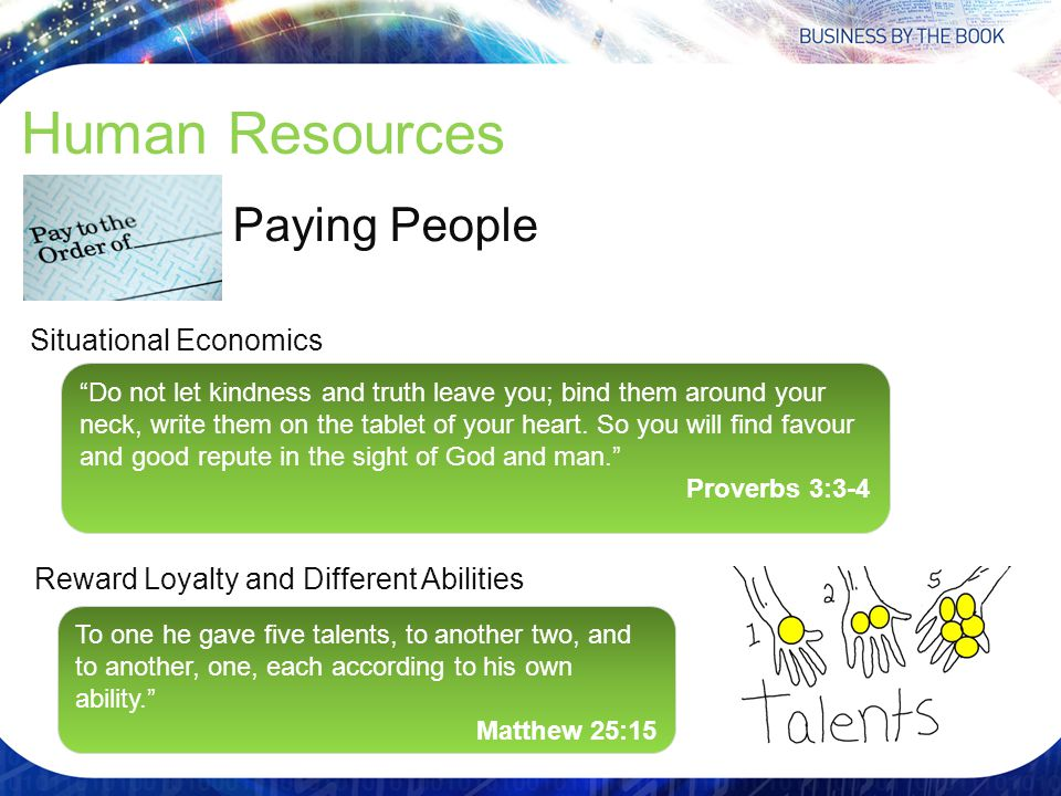 Human Resources Situational Economics Paying People Reward Loyalty and Different Abilities Do not let kindness and truth leave you; bind them around your neck, write them on the tablet of your heart.