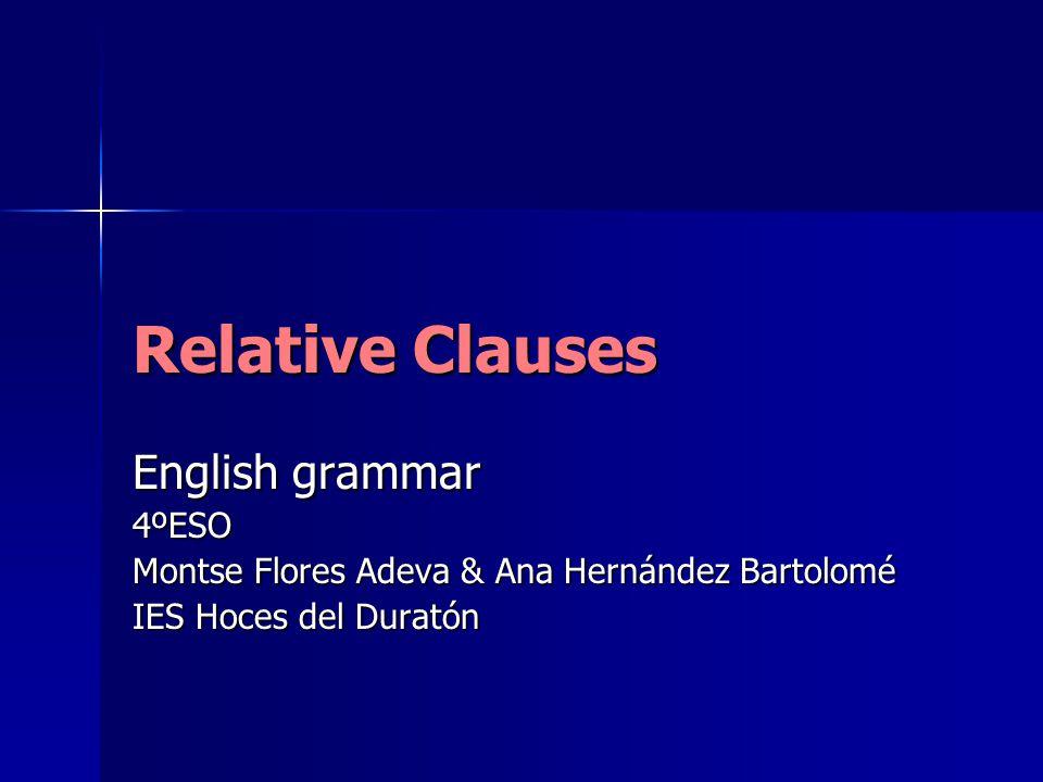Relative Clauses English grammar 4ºESO Montse Flores Adeva & Ana Hernández Bartolomé IES Hoces del Duratón