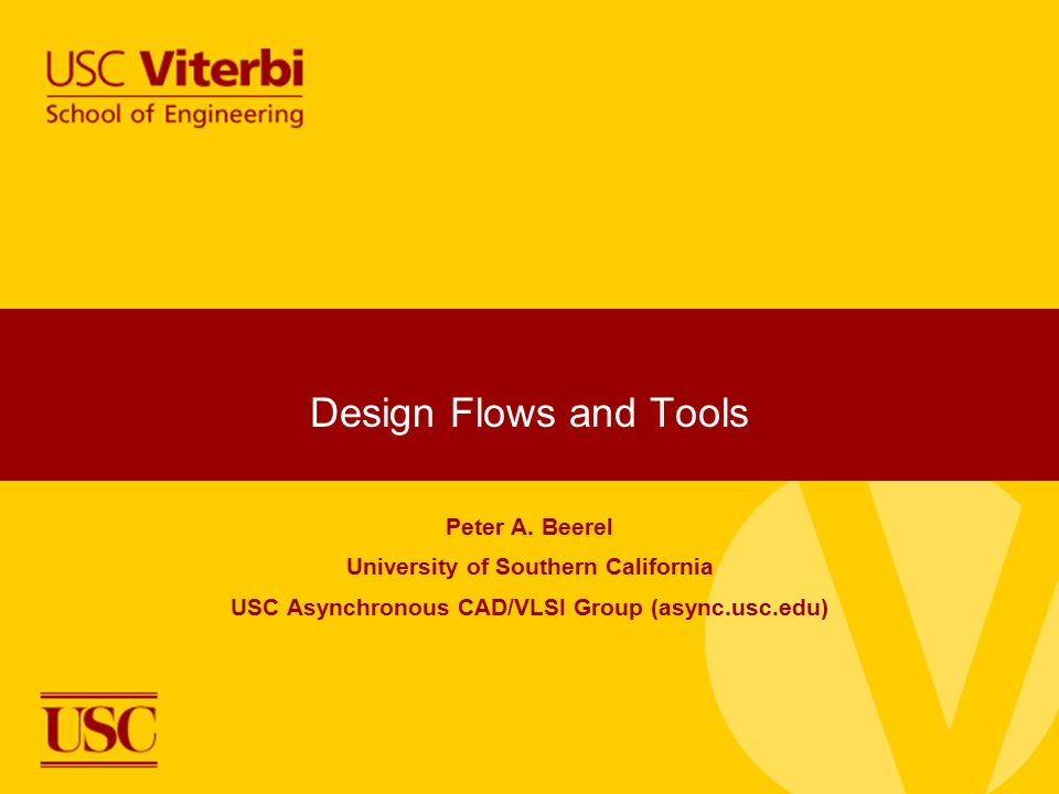 Design Flows and Tools Peter A. Beerel University of Southern California USC Asynchronous CAD/VLSI Group (async.usc.edu)