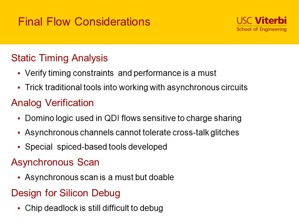 Final Flow Considerations Static Timing Analysis Verify timing constraints and performance is a must Trick traditional tools into working with asynchr