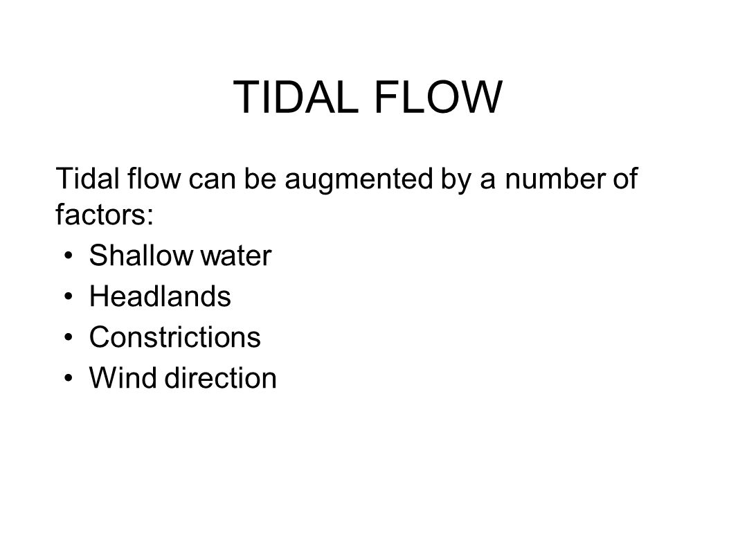 TIDAL FLOW Tidal flow can be augmented by a number of factors: Shallow water Headlands Constrictions Wind direction