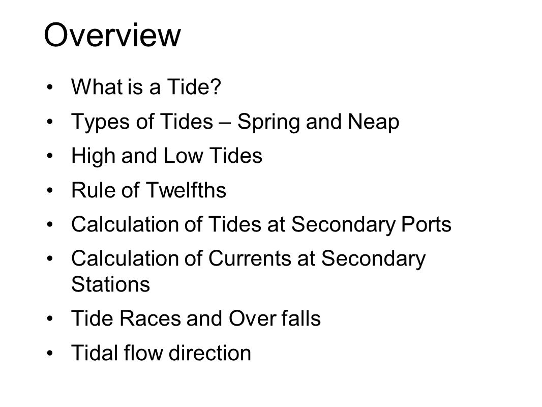 Overview What is a Tide? Types of Tides – Spring and Neap High and Low Tides Rule of Twelfths Calculation of Tides at Secondary Ports Calculation of C