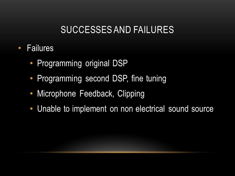 SUCCESSES AND FAILURES Failures Programming original DSP Programming second DSP, fine tuning Microphone Feedback, Clipping Unable to implement on non electrical sound source