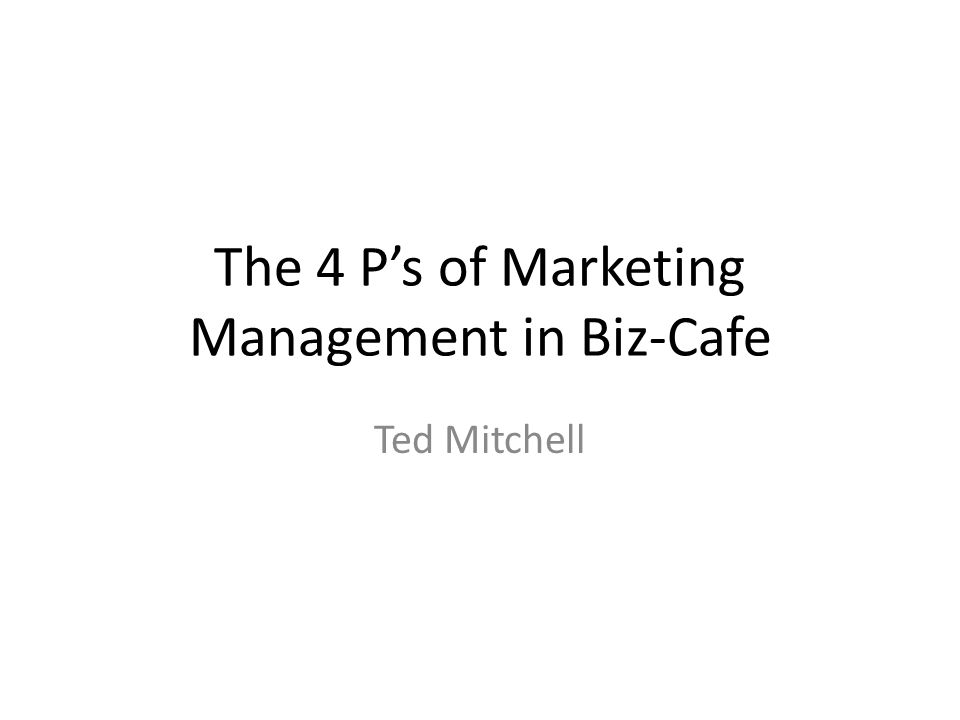 The 4 P's of Marketing Management in Biz-Cafe Ted Mitchell