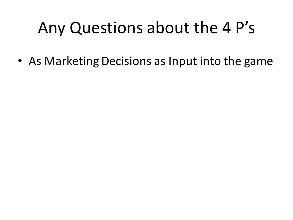 Any Questions about the 4 P's As Marketing Decisions as Input into the game