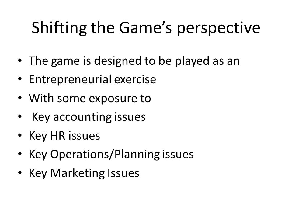 Shifting the Game's perspective The game is designed to be played as an Entrepreneurial exercise With some exposure to Key accounting issues Key HR issues Key Operations/Planning issues Key Marketing Issues