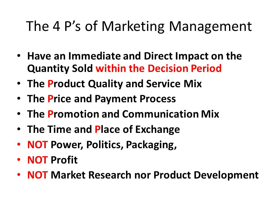 The 4 P's of Marketing Management Have an Immediate and Direct Impact on the Quantity Sold within the Decision Period The Product Quality and Service Mix The Price and Payment Process The Promotion and Communication Mix The Time and Place of Exchange NOT Power, Politics, Packaging, NOT Profit NOT Market Research nor Product Development