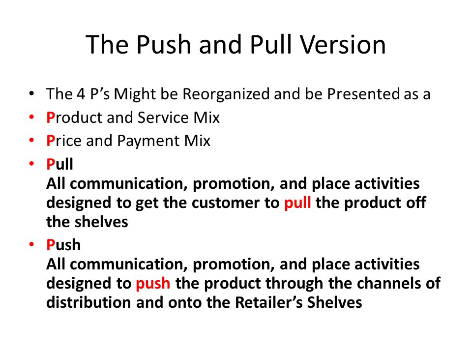 The Push and Pull Version The 4 P's Might be Reorganized and be Presented as a Product and Service Mix Price and Payment Mix Pull All communication, promotion, and place activities designed to get the customer to pull the product off the shelves Push All communication, promotion, and place activities designed to push the product through the channels of distribution and onto the Retailer's Shelves