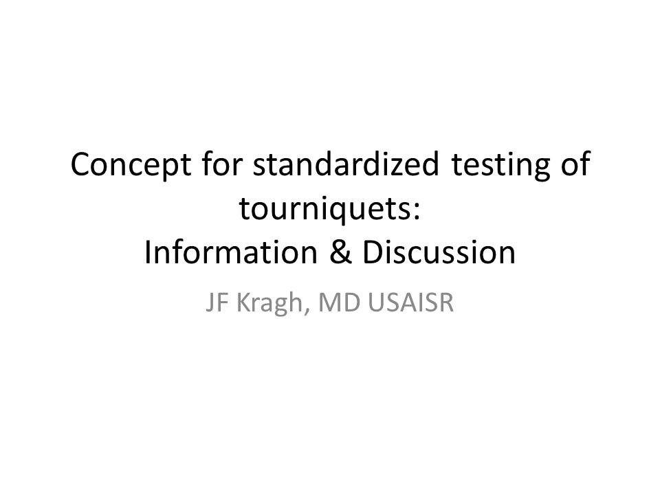 Concept for standardized testing of tourniquets: Information & Discussion JF Kragh, MD USAISR