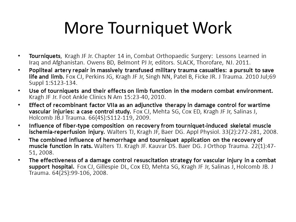 More Tourniquet Work Tourniquets, Kragh JF Jr. Chapter 14 in, Combat Orthopaedic Surgery: Lessons Learned in Iraq and Afghanistan. Owens BD, Belmont P