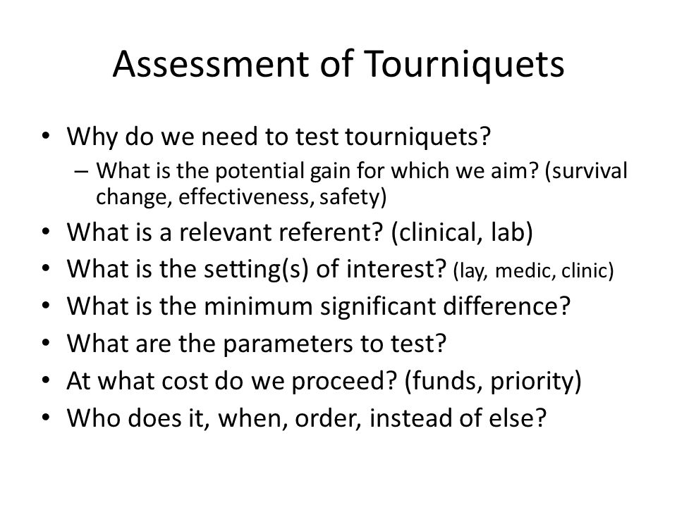 Assessment of Tourniquets Why do we need to test tourniquets? – What is the potential gain for which we aim? (survival change, effectiveness, safety)