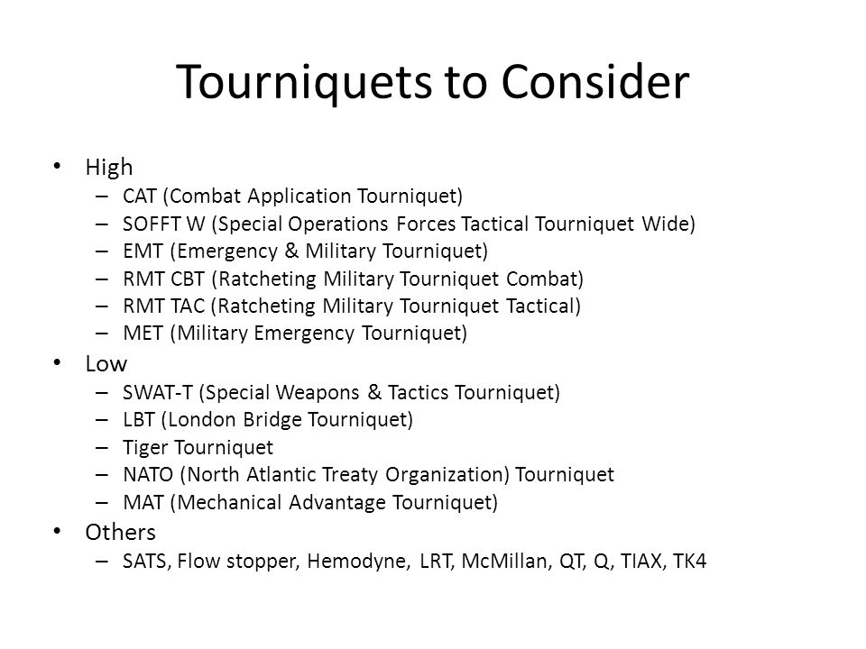 Tourniquets to Consider High – CAT (Combat Application Tourniquet) – SOFFT W (Special Operations Forces Tactical Tourniquet Wide) – EMT (Emergency & M