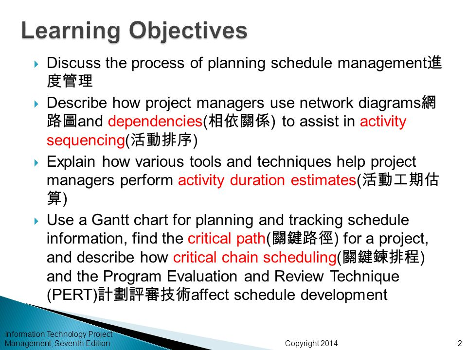 Copyright 2014 Information Technology Project Management, Seventh Edition  Discuss the process of planning schedule management 進 度管理  Describe how project managers use network diagrams 網 路圖 and dependencies( 相依關係 ) to assist in activity sequencing( 活動排序 )  Explain how various tools and techniques help project managers perform activity duration estimates( 活動工期估 算 )  Use a Gantt chart for planning and tracking schedule information, find the critical path( 關鍵路徑 ) for a project, and describe how critical chain scheduling( 關鍵鍊排程 ) and the Program Evaluation and Review Technique (PERT) 計劃評審技術 affect schedule development 2