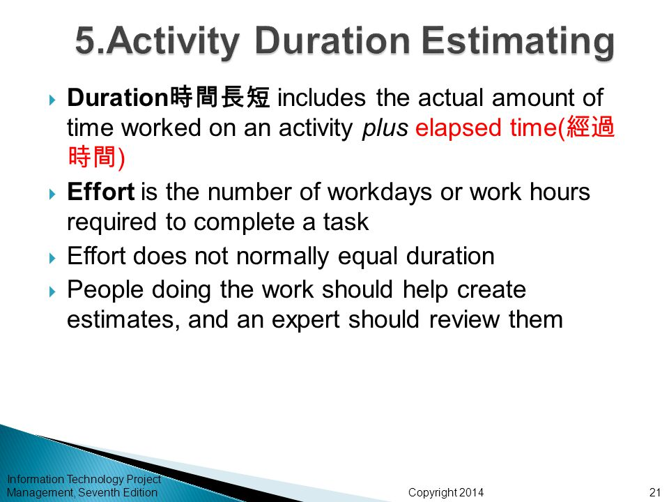 Copyright 2014 Information Technology Project Management, Seventh Edition  Duration 時間長短 includes the actual amount of time worked on an activity plu