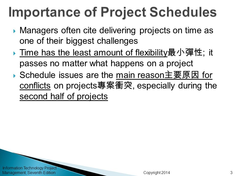 Copyright 2014 Information Technology Project Management, Seventh Edition  Managers often cite delivering projects on time as one of their biggest challenges  Time has the least amount of flexibility 最小彈性 ; it passes no matter what happens on a project  Schedule issues are the main reason 主要原因 for conflicts on projects 專案衝突, especially during the second half of projects 3