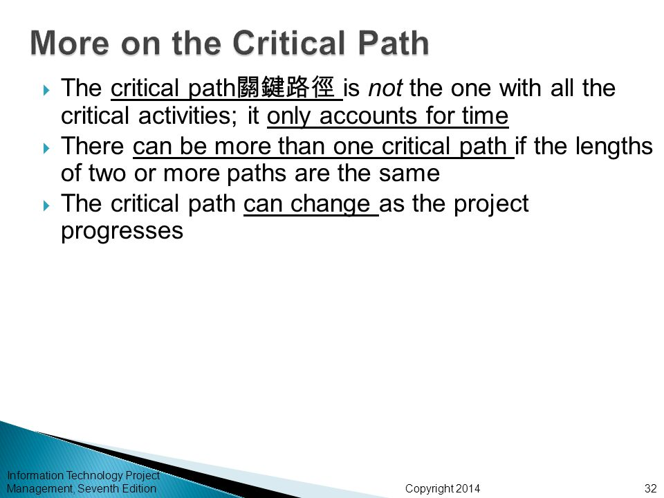 Copyright 2014 Information Technology Project Management, Seventh Edition  The critical path 關鍵路徑 is not the one with all the critical activities; it only accounts for time  There can be more than one critical path if the lengths of two or more paths are the same  The critical path can change as the project progresses 32