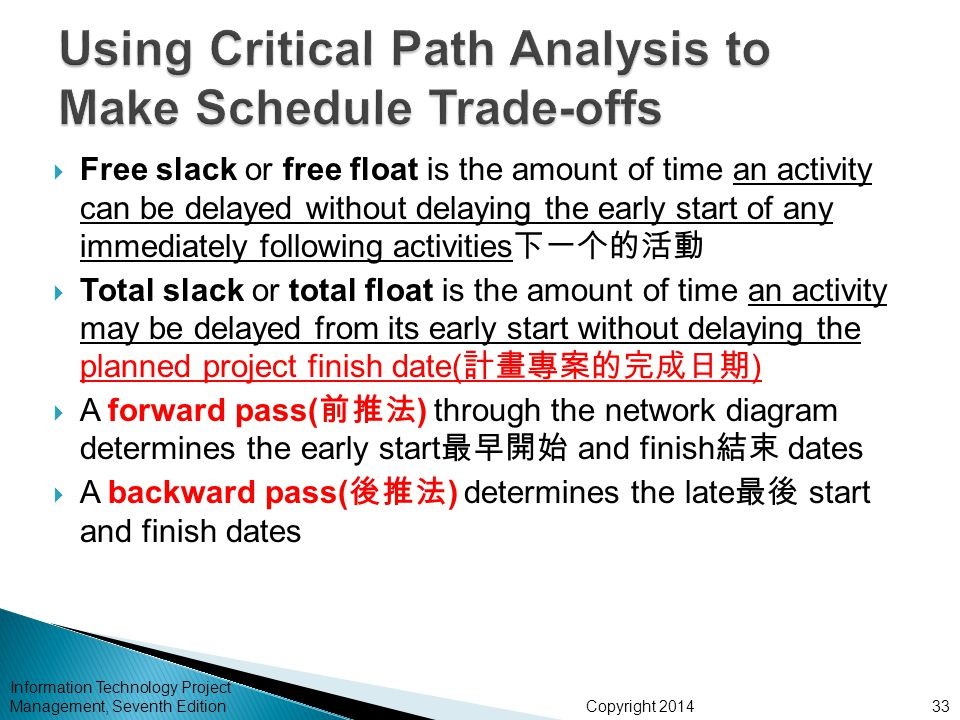 Copyright 2014 Information Technology Project Management, Seventh Edition  Free slack or free float is the amount of time an activity can be delayed without delaying the early start of any immediately following activities 下一个的活動  Total slack or total float is the amount of time an activity may be delayed from its early start without delaying the planned project finish date( 計畫專案的完成日期 )  A forward pass( 前推法 ) through the network diagram determines the early start 最早開始 and finish 結束 dates  A backward pass( 後推法 ) determines the late 最後 start and finish dates 33