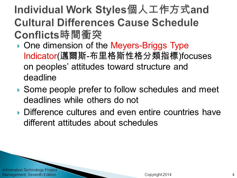 Copyright 2014 Information Technology Project Management, Seventh Edition  One dimension of the Meyers-Briggs Type Indicator( 邁爾斯 - 布里格斯性格分類指標 )focuses on peoples' attitudes toward structure and deadline  Some people prefer to follow schedules and meet deadlines while others do not  Difference cultures and even entire countries have different attitudes about schedules 4
