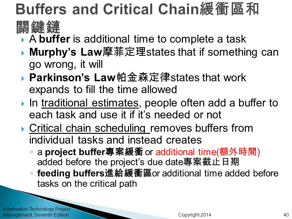 Copyright 2014 Information Technology Project Management, Seventh Edition  A buffer is additional time to complete a task  Murphy's Law 摩菲定理 states that if something can go wrong, it will  Parkinson's Law 帕金森定律 states that work expands to fill the time allowed  In traditional estimates, people often add a buffer to each task and use it if it's needed or not  Critical chain scheduling removes buffers from individual tasks and instead creates ◦ a project buffer 專案緩衝 or additional time( 額外時間 ) added before the project's due date 專案截止日期 ◦ feeding buffers 進給緩衝區 or additional time added before tasks on the critical path 40