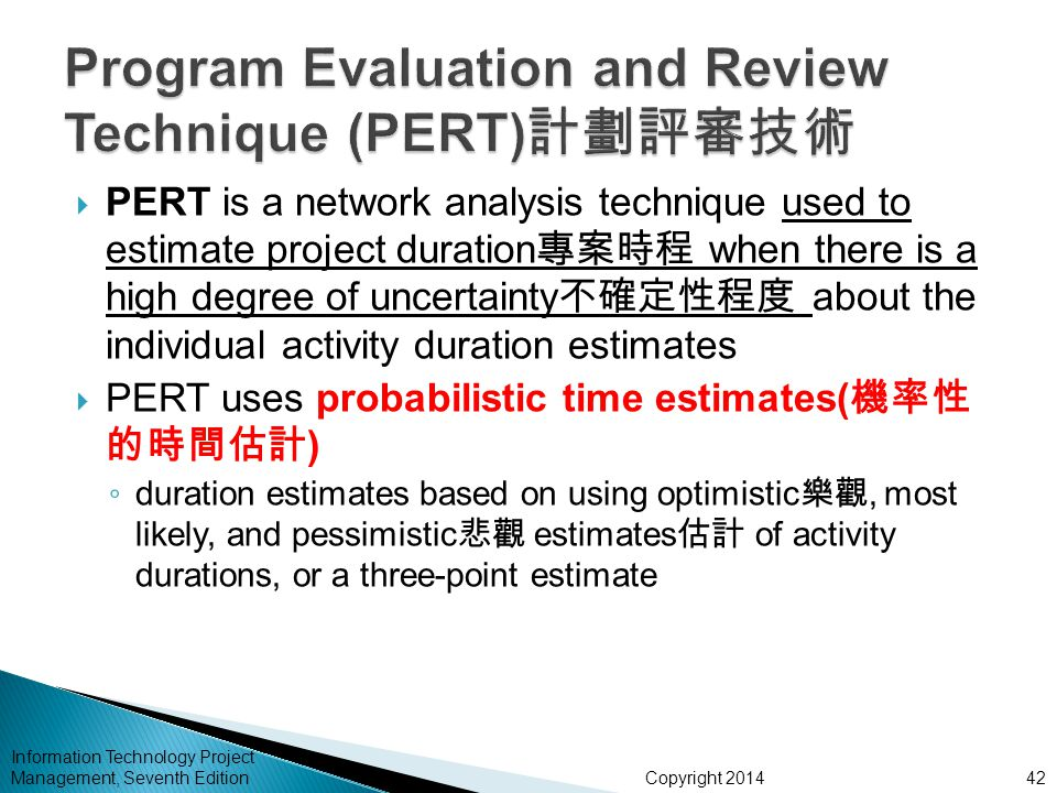 Copyright 2014 Information Technology Project Management, Seventh Edition  PERT is a network analysis technique used to estimate project duration 專案時