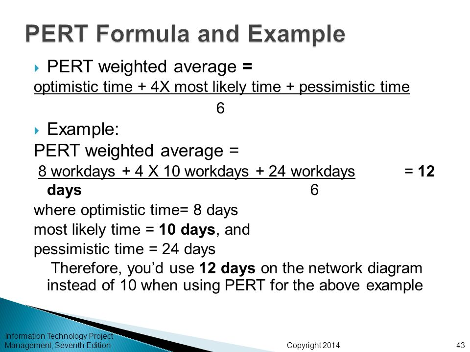 Copyright 2014 Information Technology Project Management, Seventh Edition  PERT weighted average = optimistic time + 4X most likely time + pessimistic time 6  Example: PERT weighted average = 8 workdays + 4 X 10 workdays + 24 workdays = 12 days6 where optimistic time= 8 days most likely time = 10 days, and pessimistic time = 24 days Therefore, you'd use 12 days on the network diagram instead of 10 when using PERT for the above example 43