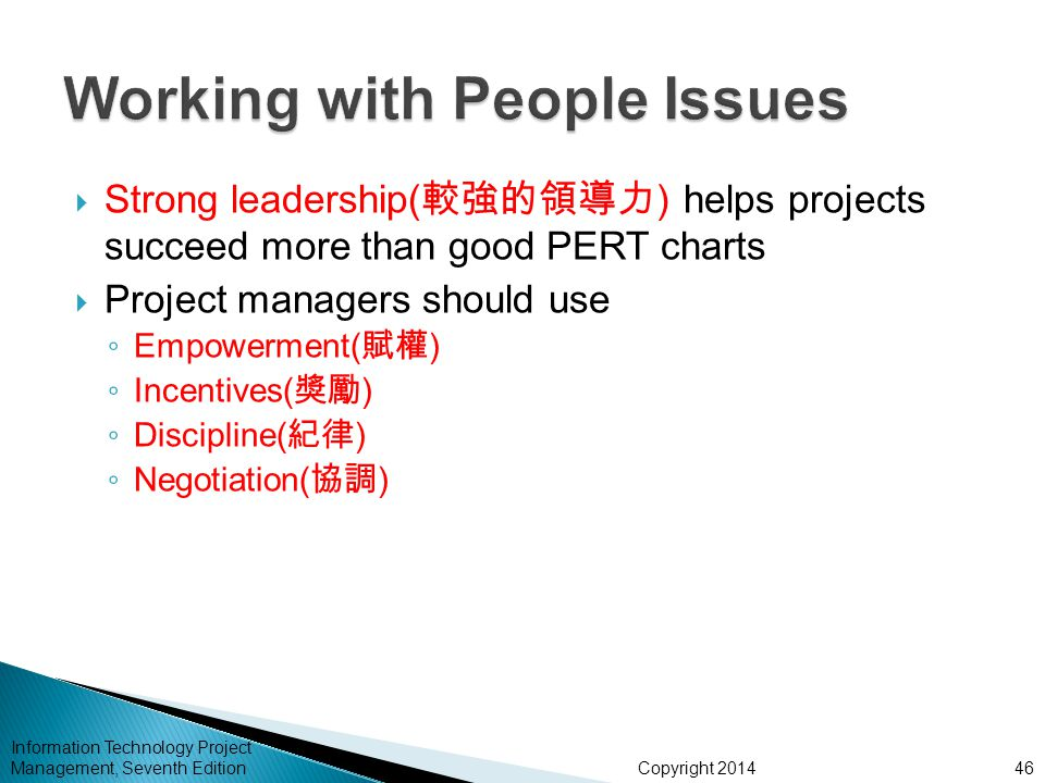Copyright 2014 Information Technology Project Management, Seventh Edition  Strong leadership( 較強的領導力 ) helps projects succeed more than good PERT charts  Project managers should use ◦ Empowerment( 賦權 ) ◦ Incentives( 獎勵 ) ◦ Discipline( 紀律 ) ◦ Negotiation( 協調 ) 46